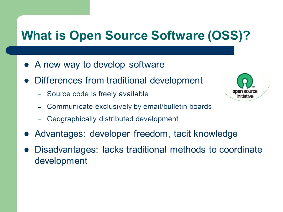 What is Open Source Software (OSS)? A new way to develop software Differences from traditional development – Source code is freely available – Communi