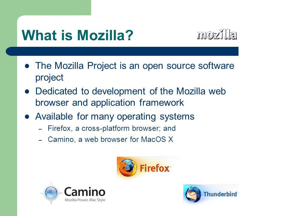 What is Mozilla? The Mozilla Project is an open source software project Dedicated to development of the Mozilla web browser and application framework