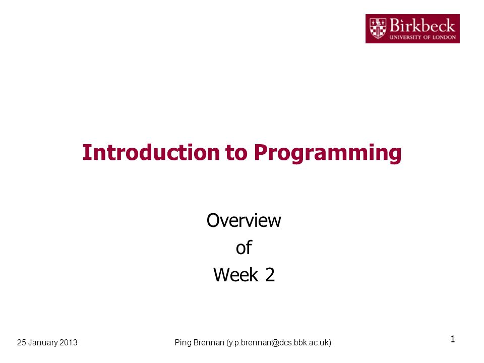 Introduction to Programming Overview of Week 2 25 January 2013 1 Ping Brennan (y.p.brennan@dcs.bbk.ac.uk)