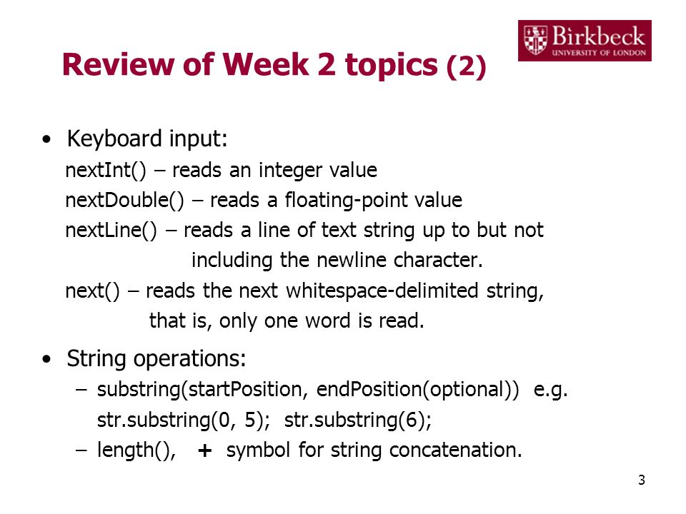 Review of Week 2 topics (2) Keyboard input: nextInt() – reads an integer value nextDouble() – reads a floating-point value nextLine() – reads a line o