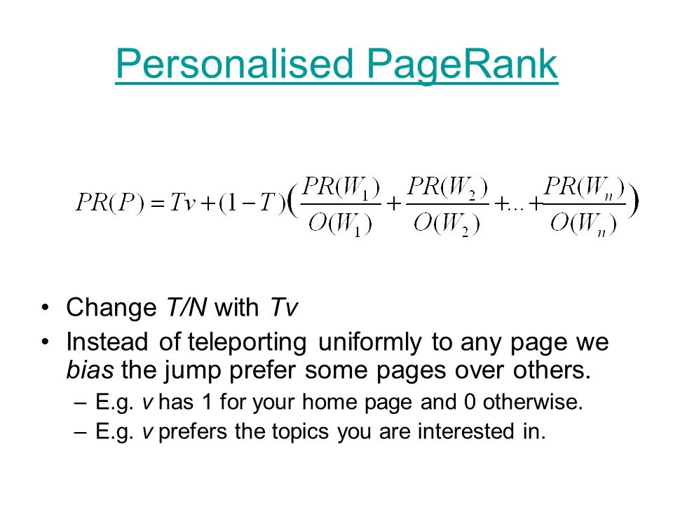 Personalised PageRank Change T/N with Tv Instead of teleporting uniformly to any page we bias the jump prefer some pages over others.