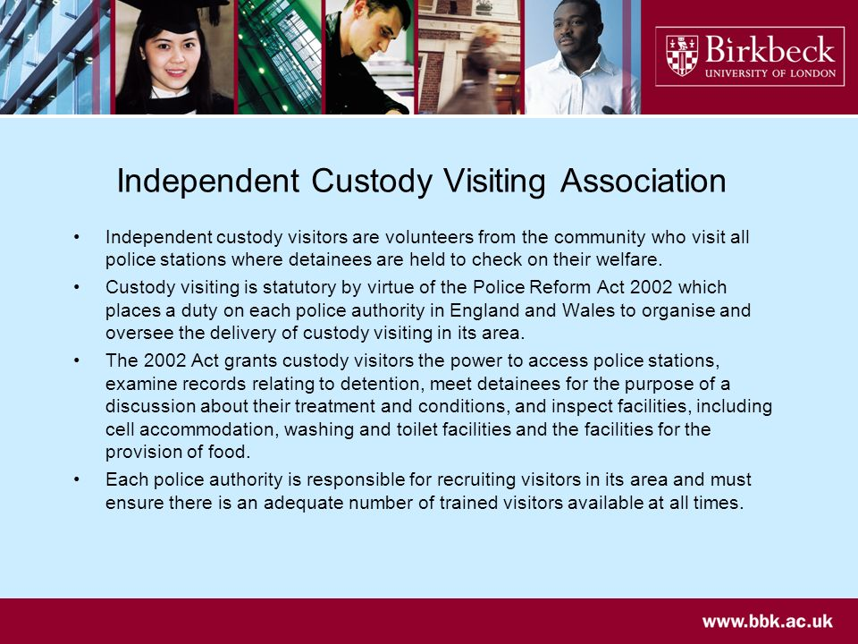 Independent Custody Visiting Association Independent custody visitors are volunteers from the community who visit all police stations where detainees are held to check on their welfare.