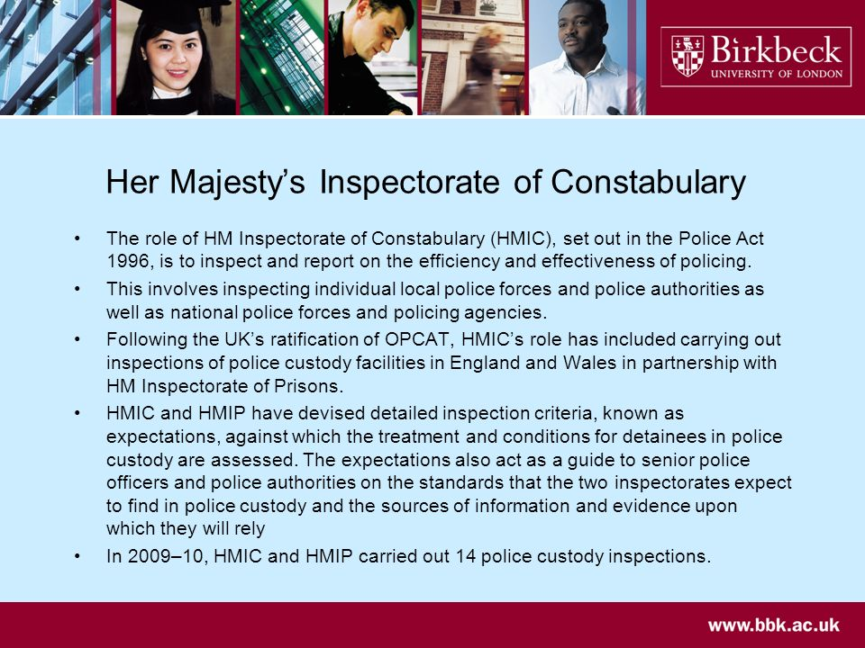 Her Majestys Inspectorate of Constabulary The role of HM Inspectorate of Constabulary (HMIC), set out in the Police Act 1996, is to inspect and report on the efficiency and effectiveness of policing.