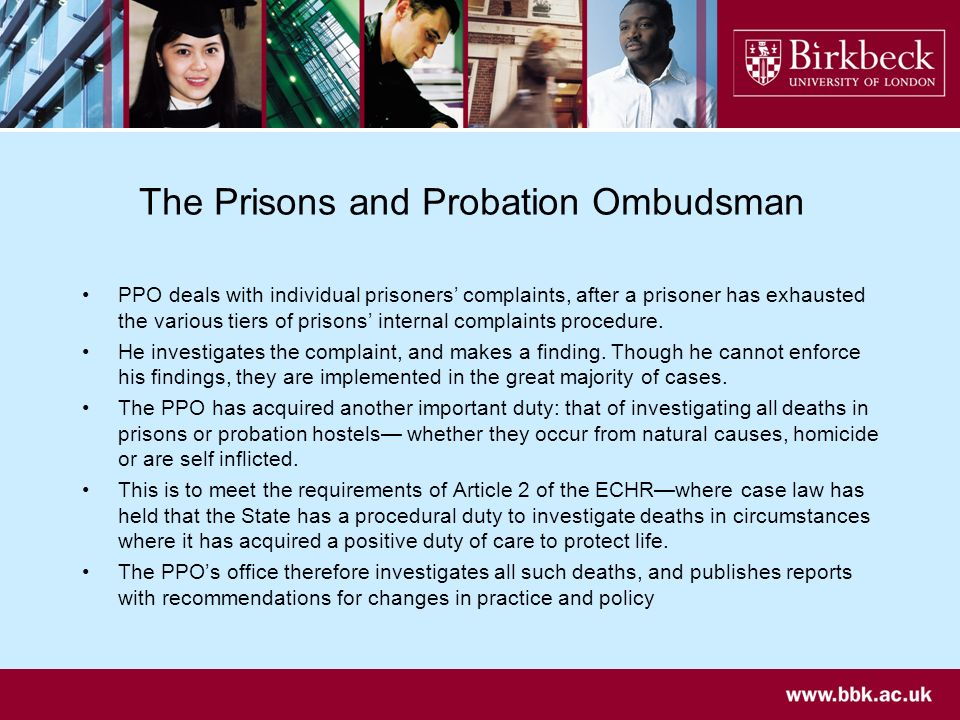 The Prisons and Probation Ombudsman PPO deals with individual prisoners complaints, after a prisoner has exhausted the various tiers of prisons internal complaints procedure.