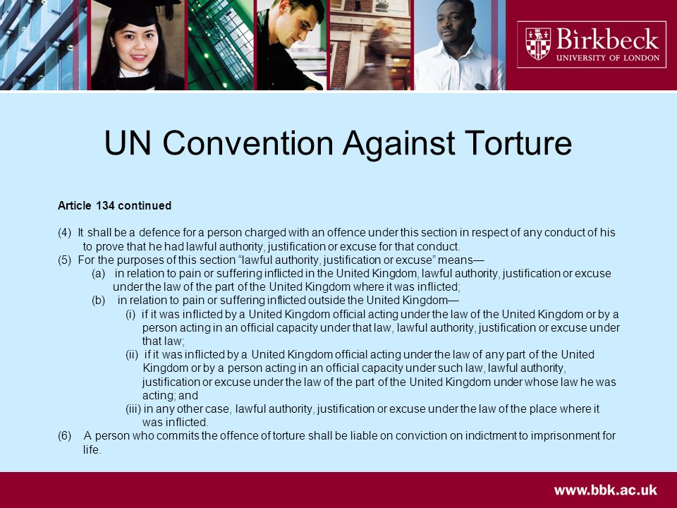 UN Convention Against Torture Article 134 continued (4) It shall be a defence for a person charged with an offence under this section in respect of any conduct of his to prove that he had lawful authority, justification or excuse for that conduct.