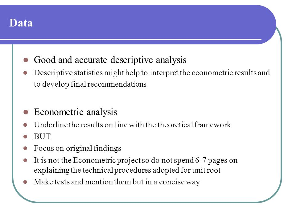 Data Good and accurate descriptive analysis Descriptive statistics might help to interpret the econometric results and to develop final recommendation
