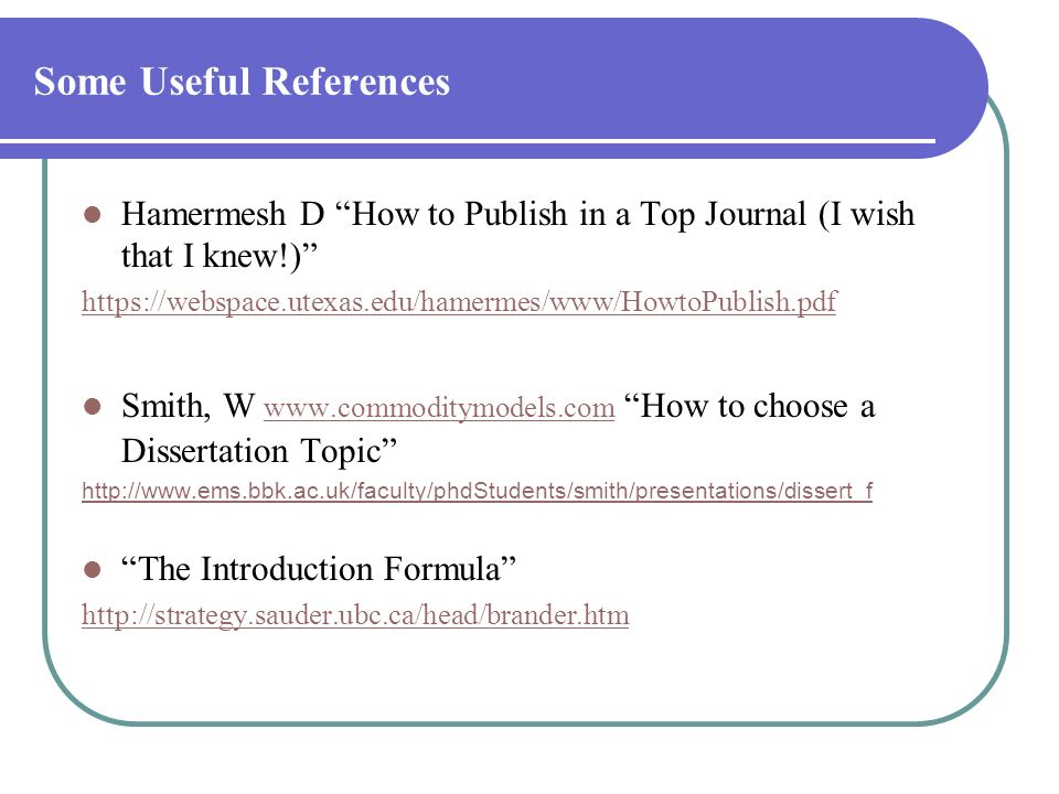 Some Useful References Hamermesh D How to Publish in a Top Journal (I wish that I knew!) https://webspace.utexas.edu/hamermes/www/HowtoPublish.pdf Smi
