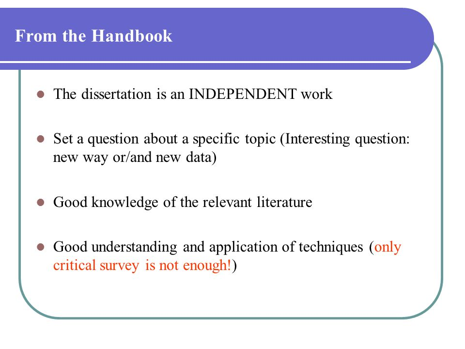 From the Handbook The dissertation is an INDEPENDENT work Set a question about a specific topic (Interesting question: new way or/and new data) Good k
