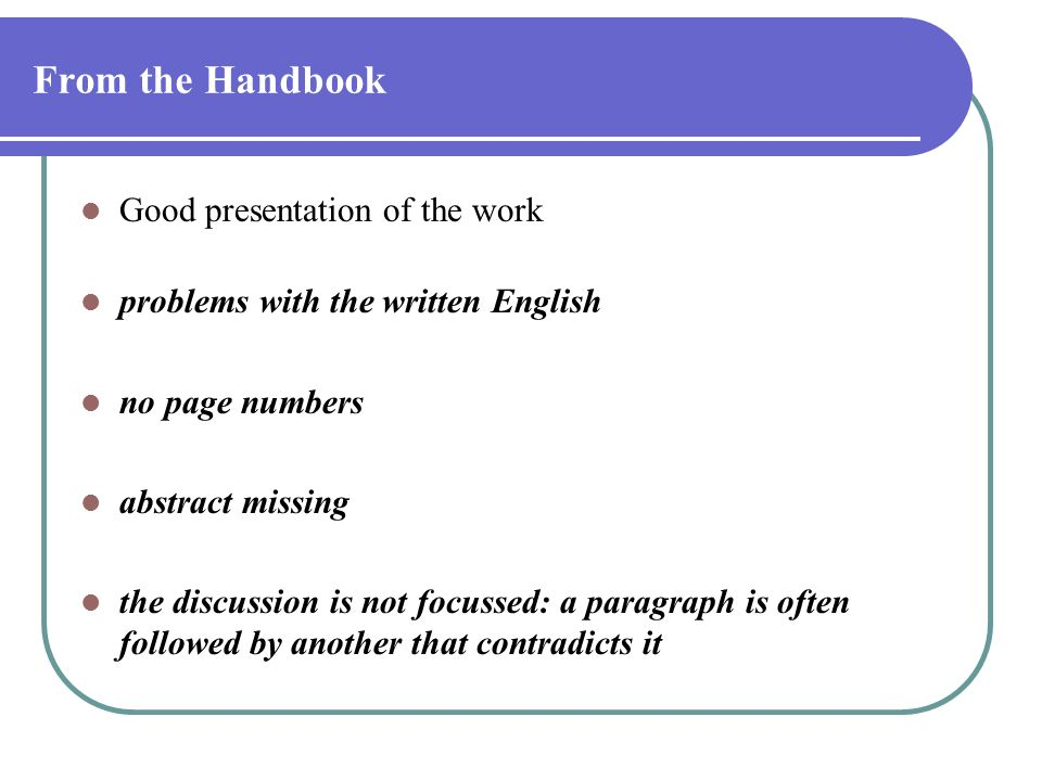 From the Handbook Good presentation of the work problems with the written English no page numbers abstract missing the discussion is not focussed: a p