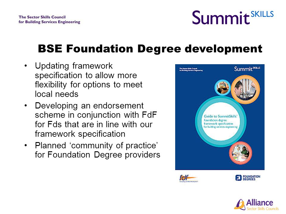 BSE Foundation Degree development Updating framework specification to allow more flexibility for options to meet local needs Developing an endorsement scheme in conjunction with FdF for Fds that are in line with our framework specification Planned community of practice for Foundation Degree providers