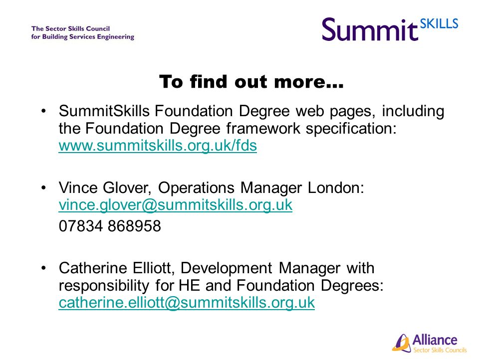 To find out more… SummitSkills Foundation Degree web pages, including the Foundation Degree framework specification: www.summitskills.org.uk/fds www.summitskills.org.uk/fds Vince Glover, Operations Manager London: vince.glover@summitskills.org.uk vince.glover@summitskills.org.uk 07834 868958 Catherine Elliott, Development Manager with responsibility for HE and Foundation Degrees: catherine.elliott@summitskills.org.uk catherine.elliott@summitskills.org.uk
