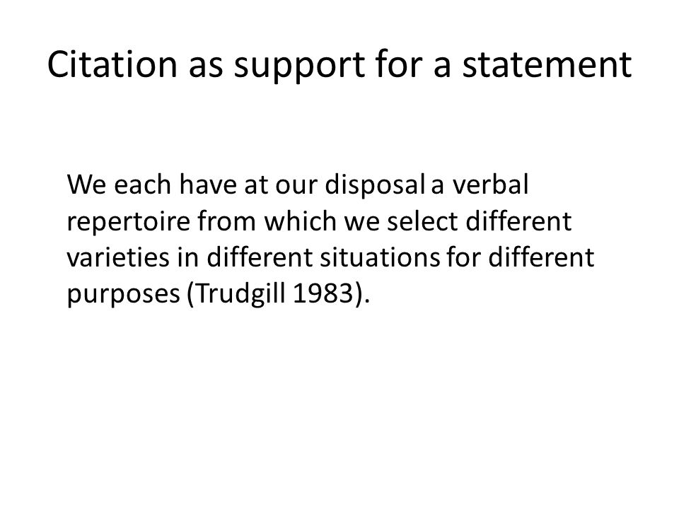 Citation as support for a statement We each have at our disposal a verbal repertoire from which we select different varieties in different situations for different purposes (Trudgill 1983).