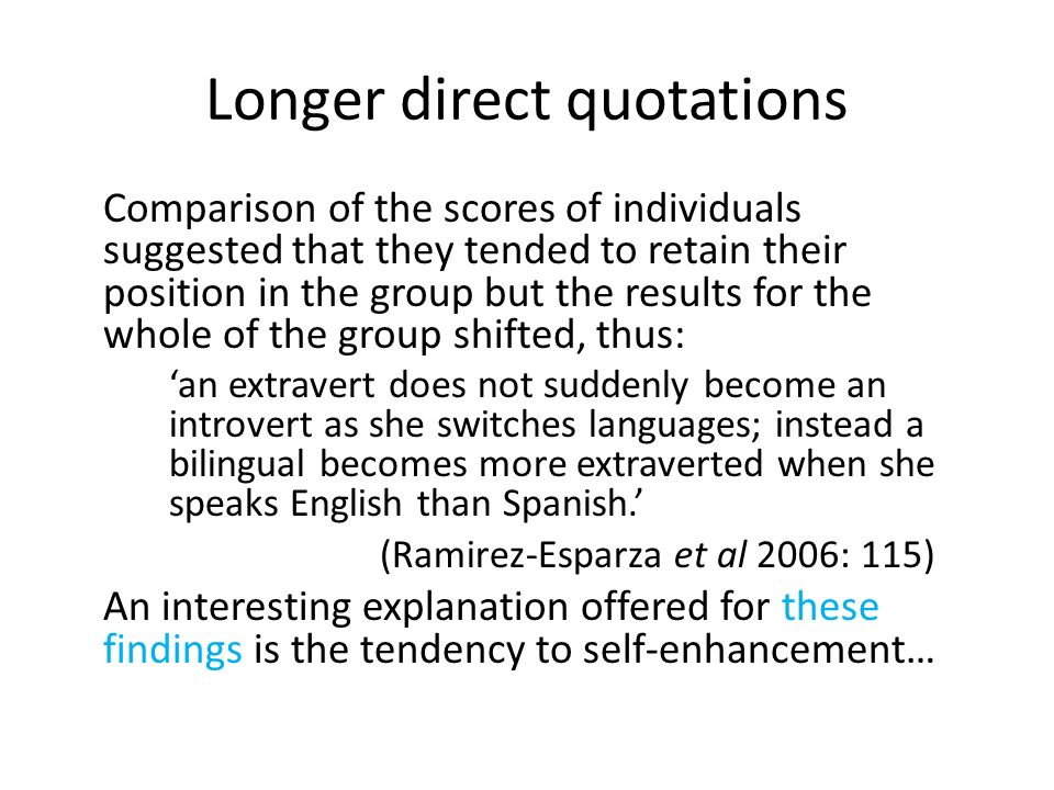 Longer direct quotations Comparison of the scores of individuals suggested that they tended to retain their position in the group but the results for the whole of the group shifted, thus: an extravert does not suddenly become an introvert as she switches languages; instead a bilingual becomes more extraverted when she speaks English than Spanish.