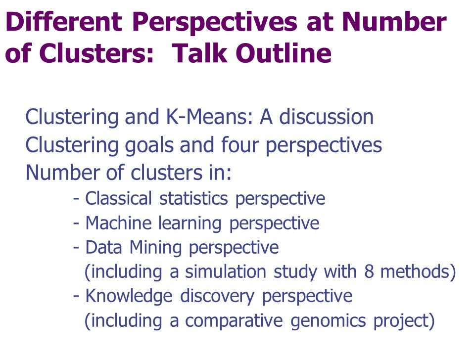 Different Perspectives at Number of Clusters: Talk Outline Clustering and K-Means: A discussion Clustering goals and four perspectives Number of clusters in: - Classical statistics perspective - Machine learning perspective - Data Mining perspective (including a simulation study with 8 methods) - Knowledge discovery perspective (including a comparative genomics project)