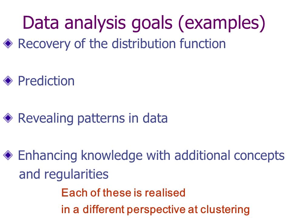 Data analysis goals (examples) Recovery of the distribution function Prediction Revealing patterns in data Enhancing knowledge with additional concepts and regularities Each of these is realised in a different perspective at clustering