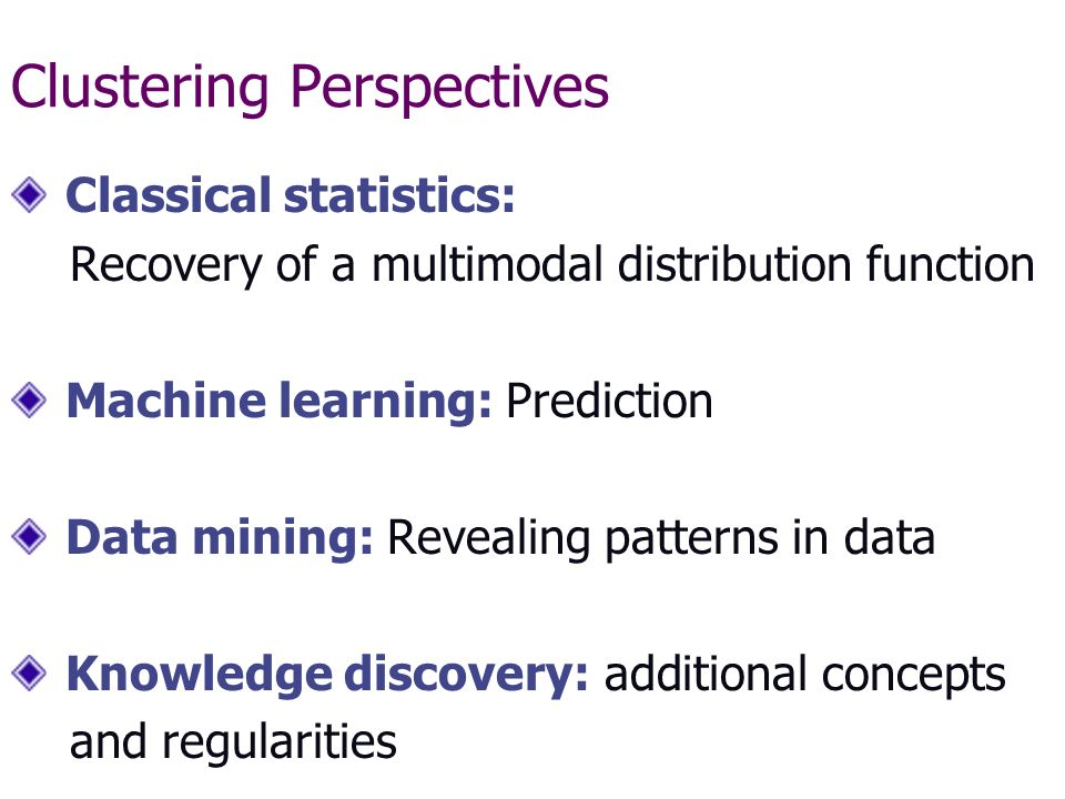 Clustering Perspectives Classical statistics: Recovery of a multimodal distribution function Machine learning: Prediction Data mining: Revealing patterns in data Knowledge discovery: additional concepts and regularities