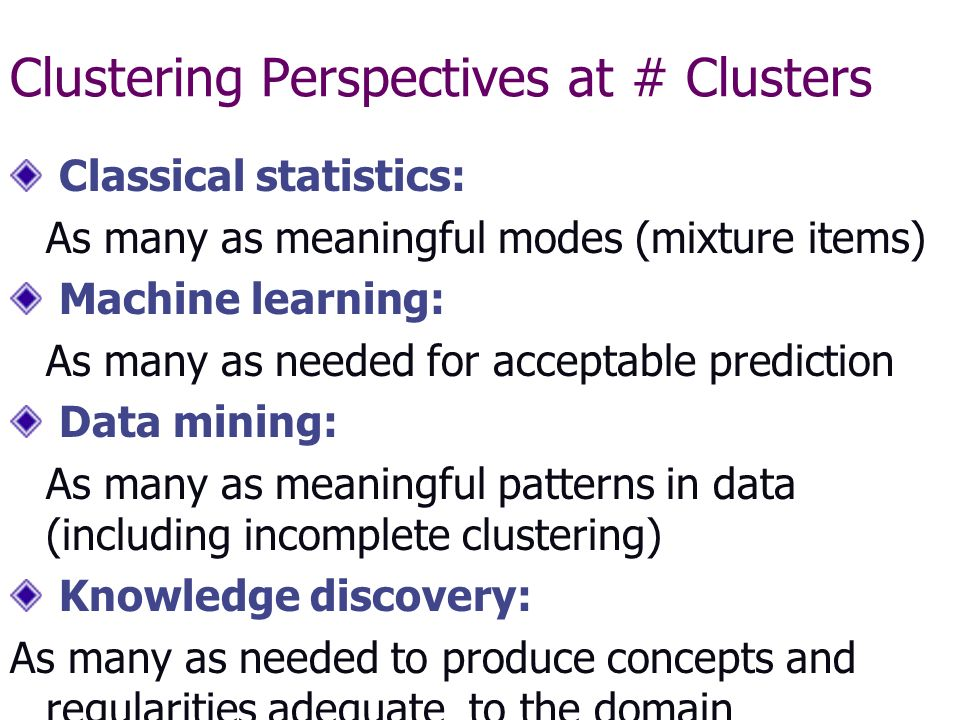 Clustering Perspectives at # Clusters Classical statistics: As many as meaningful modes (mixture items) Machine learning: As many as needed for acceptable prediction Data mining: As many as meaningful patterns in data (including incomplete clustering) Knowledge discovery: As many as needed to produce concepts and regularities adequate to the domain