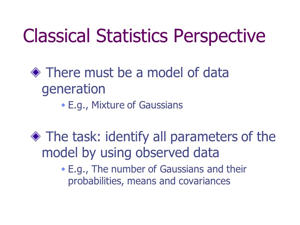 Classical Statistics Perspective There must be a model of data generation E.g., Mixture of Gaussians The task: identify all parameters of the model by using observed data E.g., The number of Gaussians and their probabilities, means and covariances