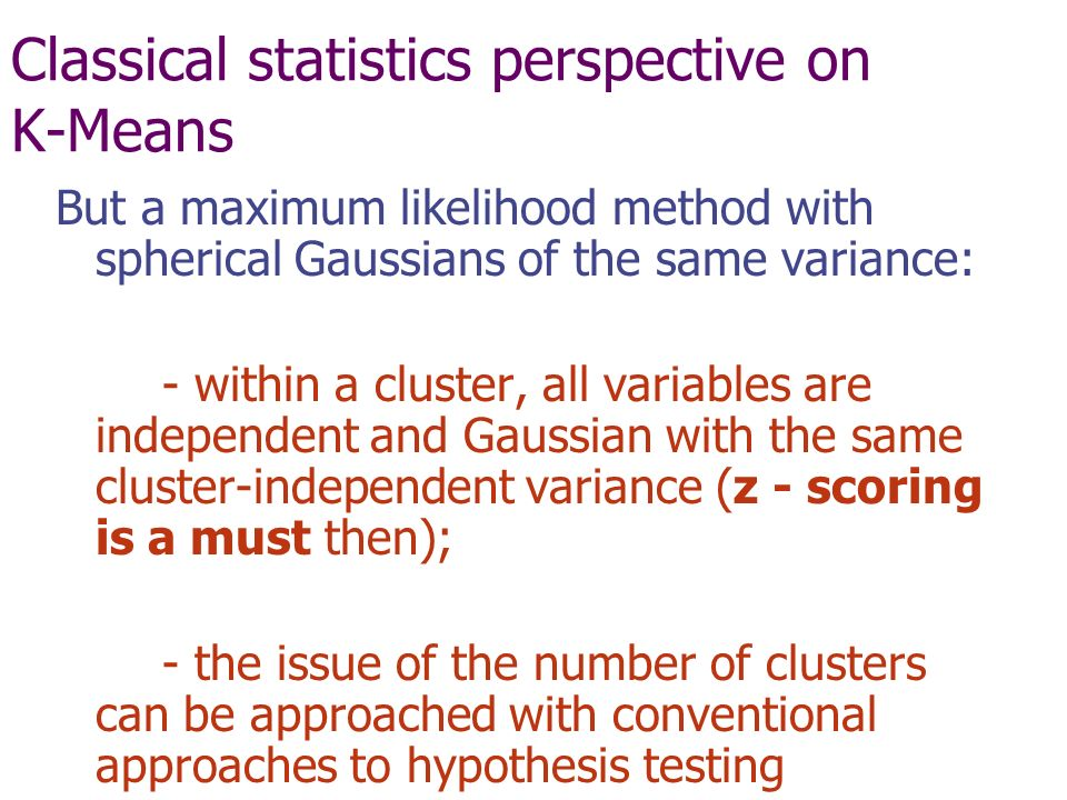 Classical statistics perspective on K-Means But a maximum likelihood method with spherical Gaussians of the same variance: - within a cluster, all variables are independent and Gaussian with the same cluster-independent variance (z - scoring is a must then); - the issue of the number of clusters can be approached with conventional approaches to hypothesis testing