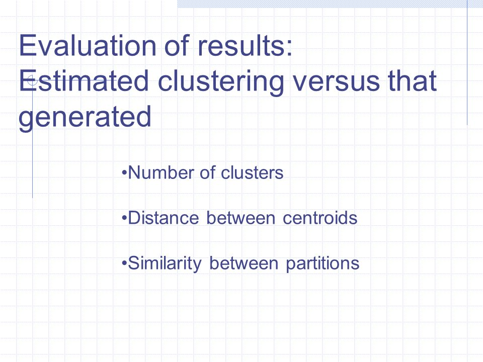 Evaluation of results: Estimated clustering versus that generated Number of clusters Distance between centroids Similarity between partitions