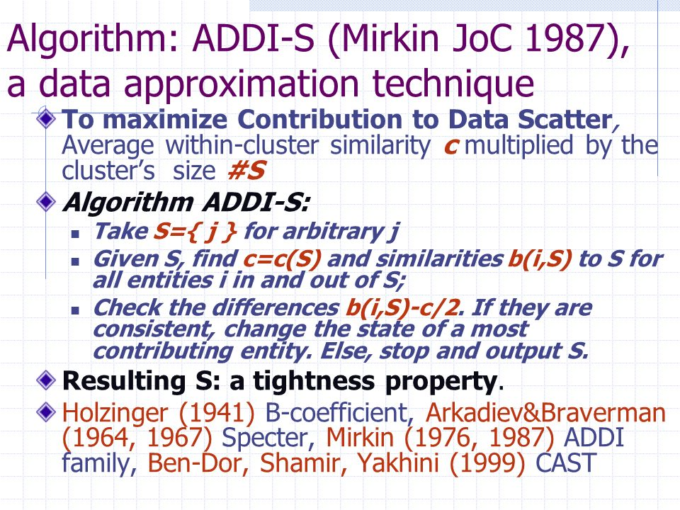 Algorithm: ADDI-S (Mirkin JoC 1987), a data approximation technique To maximize Contribution to Data Scatter, Average within-cluster similarity c multiplied by the clusters size #S Algorithm ADDI-S: Take S={ j } for arbitrary j Given S, find c=c(S) and similarities b(i,S) to S for all entities i in and out of S; Check the differences b(i,S)-c/2.