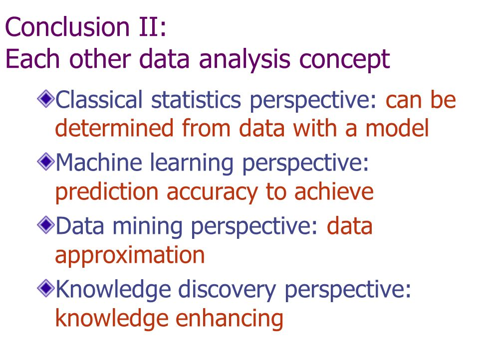 Conclusion II: Each other data analysis concept Classical statistics perspective: can be determined from data with a model Machine learning perspective: prediction accuracy to achieve Data mining perspective: data approximation Knowledge discovery perspective: knowledge enhancing