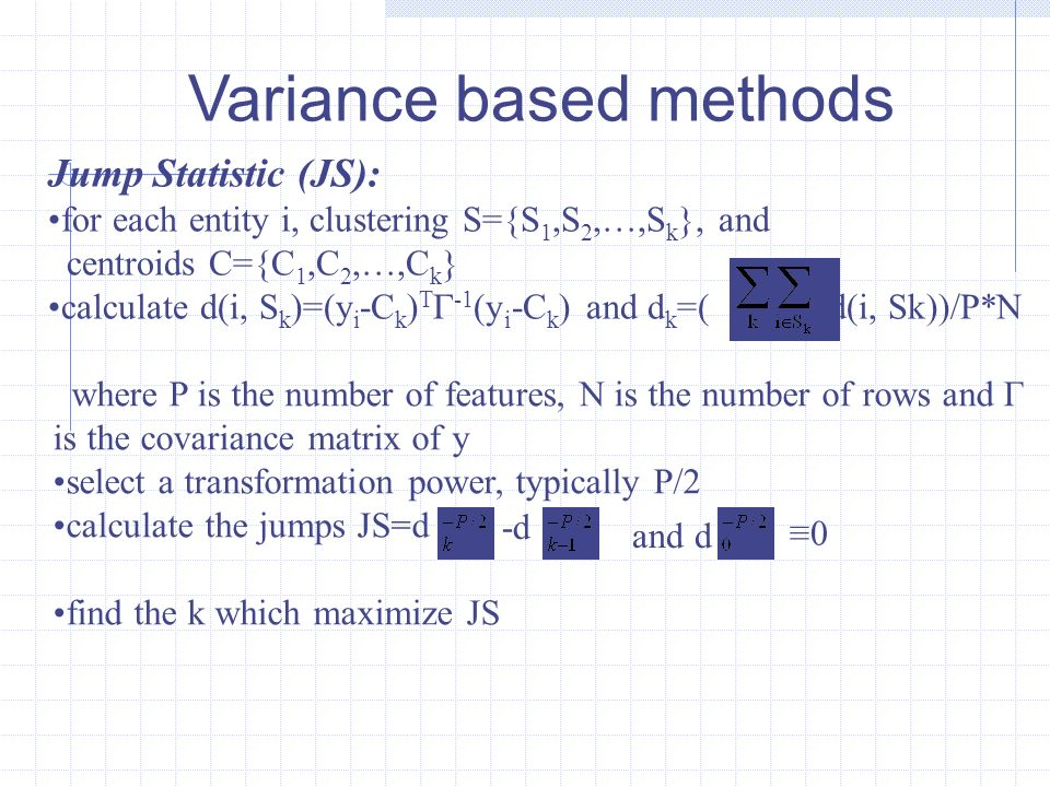 Variance based methods Jump Statistic (JS): for each entity i, clustering S={S 1,S 2,…,S k }, and centroids C={C 1,C 2,…,C k } calculate d(i, S k )=(y i -C k ) T Γ -1 (y i -C k ) and d k =( d(i, Sk))/P*N where P is the number of features, N is the number of rows and Γ is the covariance matrix of y select a transformation power, typically P/2 calculate the jumps JS=d find the k which maximize JS -d and d 0