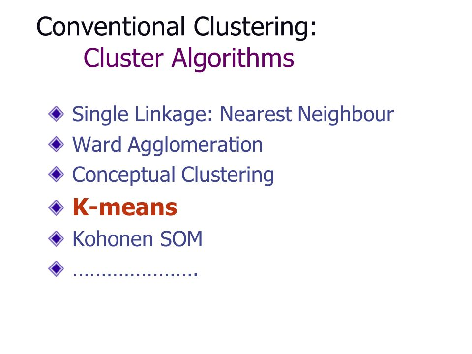 Conventional Clustering: Cluster Algorithms Single Linkage: Nearest Neighbour Ward Agglomeration Conceptual Clustering K-means Kohonen SOM ………………….