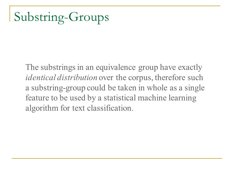Substring-Groups The substrings in an equivalence group have exactly identical distribution over the corpus, therefore such a substring-group could be taken in whole as a single feature to be used by a statistical machine learning algorithm for text classification.