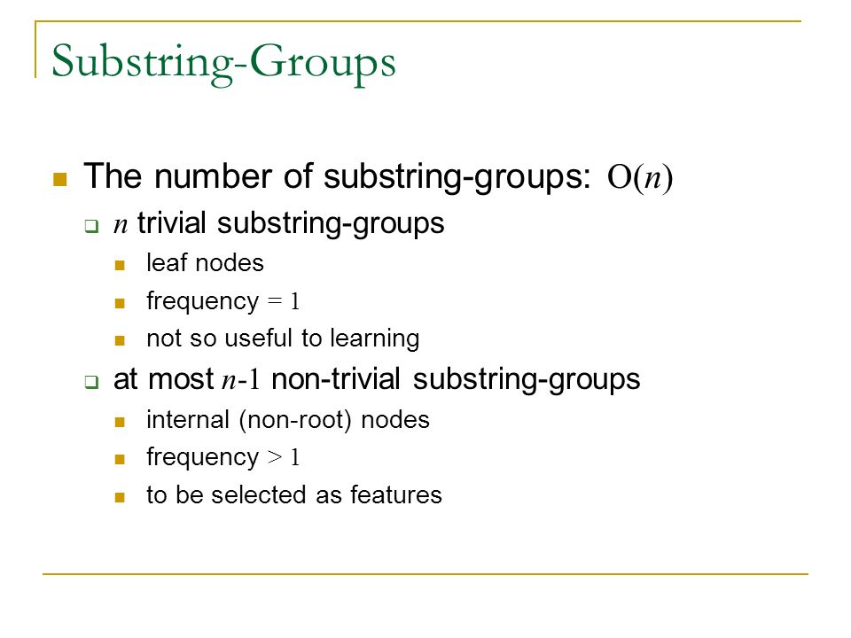 Substring-Groups The number of substring-groups: O(n) n trivial substring-groups leaf nodes frequency = 1 not so useful to learning at most n-1 non-trivial substring-groups internal (non-root) nodes frequency > 1 to be selected as features