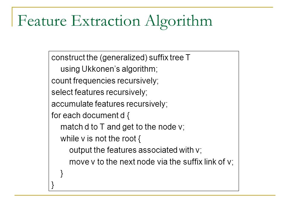 Feature Extraction Algorithm construct the (generalized) suffix tree T using Ukkonens algorithm; count frequencies recursively; select features recursively; accumulate features recursively; for each document d { match d to T and get to the node v; while v is not the root { output the features associated with v; move v to the next node via the suffix link of v; }