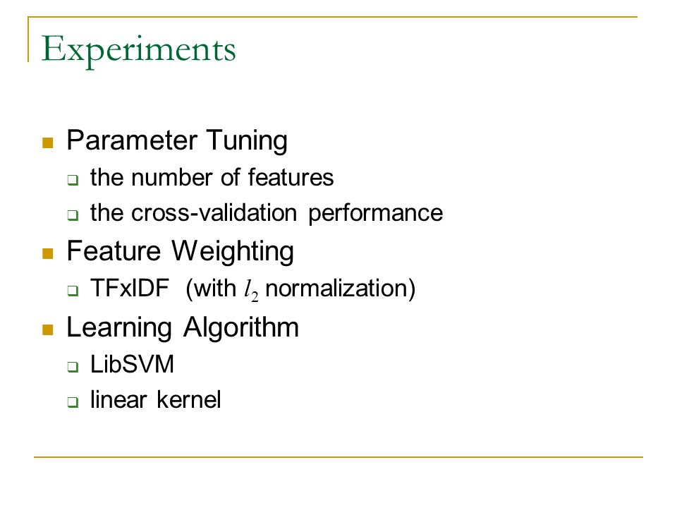 Experiments Parameter Tuning the number of features the cross-validation performance Feature Weighting TFxIDF (with l 2 normalization) Learning Algorithm LibSVM linear kernel