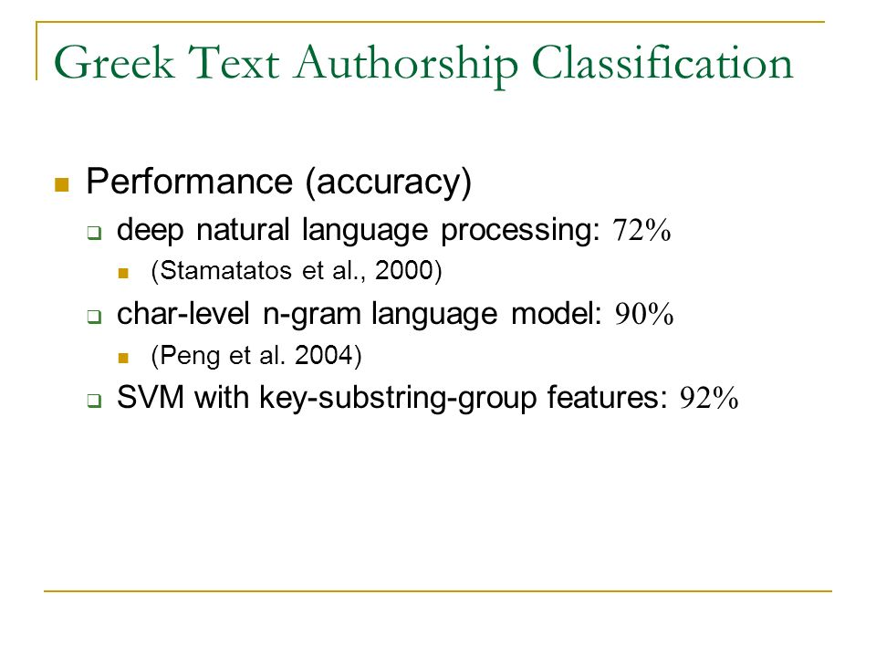 Greek Text Authorship Classification Performance (accuracy) deep natural language processing: 72% (Stamatatos et al., 2000) char-level n-gram language model: 90% (Peng et al.