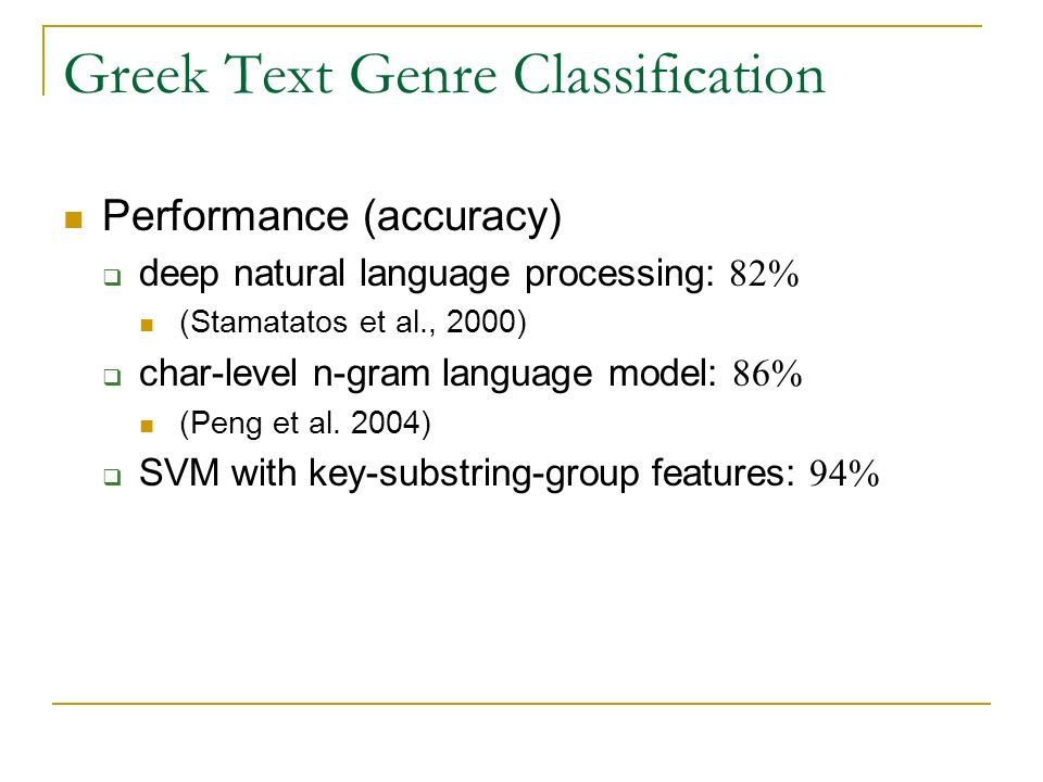 Greek Text Genre Classification Performance (accuracy) deep natural language processing: 82% (Stamatatos et al., 2000) char-level n-gram language model: 86% (Peng et al.
