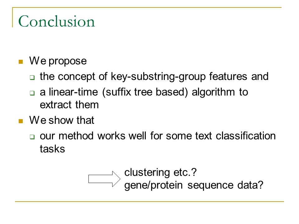 Conclusion We propose the concept of key-substring-group features and a linear-time (suffix tree based) algorithm to extract them We show that our method works well for some text classification tasks clustering etc..