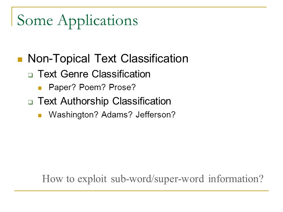Some Applications Non-Topical Text Classification Text Genre Classification Paper? Poem? Prose? Text Authorship Classification Washington? Adams? Jeff