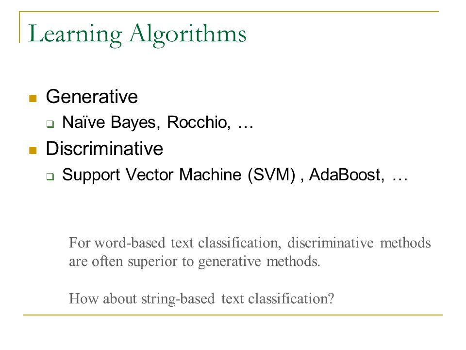 Learning Algorithms Generative Naïve Bayes, Rocchio, … Discriminative Support Vector Machine (SVM), AdaBoost, … For word-based text classification, discriminative methods are often superior to generative methods.