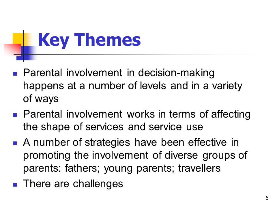 6 Key Themes Parental involvement in decision-making happens at a number of levels and in a variety of ways Parental involvement works in terms of affecting the shape of services and service use A number of strategies have been effective in promoting the involvement of diverse groups of parents: fathers; young parents; travellers There are challenges