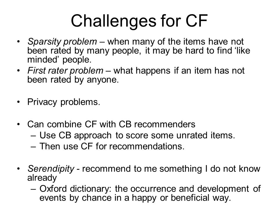 Challenges for CF Sparsity problem – when many of the items have not been rated by many people, it may be hard to find like minded people. First rater