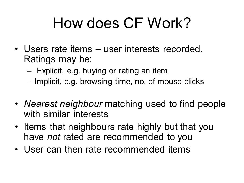 How does CF Work? Users rate items – user interests recorded. Ratings may be: – Explicit, e.g. buying or rating an item –Implicit, e.g. browsing time,