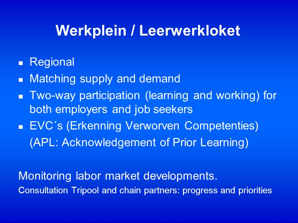 Werkplein / Leerwerkloket n Regional n Matching supply and demand n Two-way participation (learning and working) for both employers and job seekers n EVC´s (Erkenning Verworven Competenties) (APL: Acknowledgement of Prior Learning) Monitoring labor market developments.