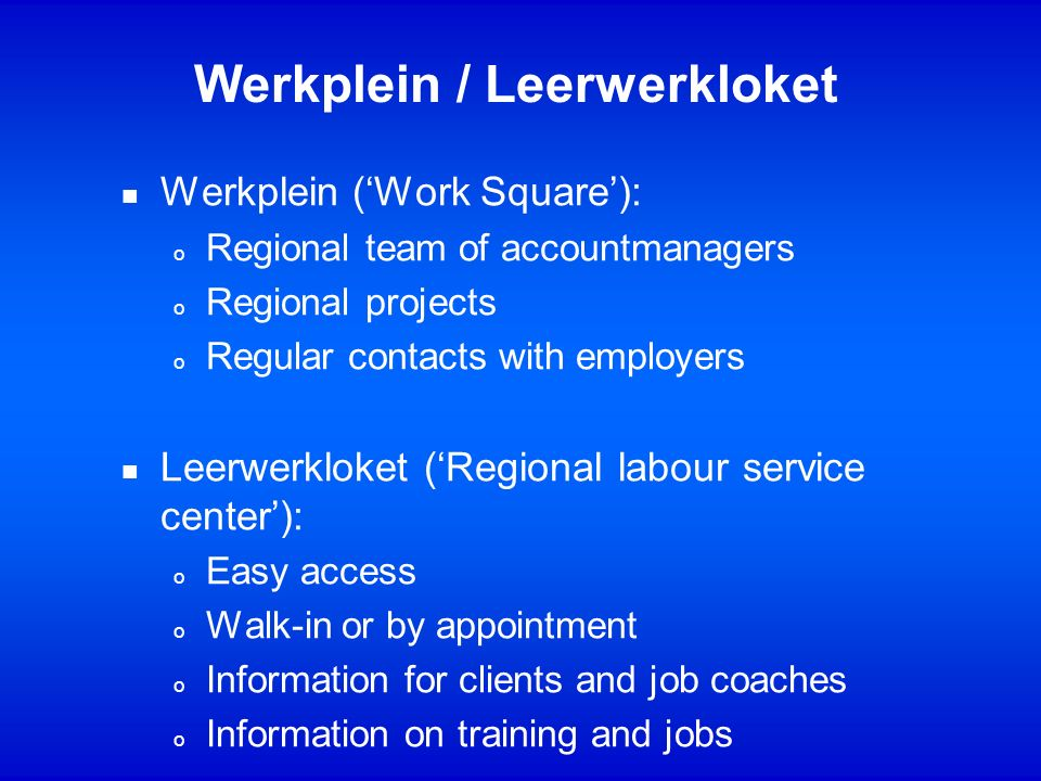 n Werkplein (Work Square): o Regional team of accountmanagers o Regional projects o Regular contacts with employers n Leerwerkloket (Regional labour service center): o Easy access o Walk-in or by appointment o Information for clients and job coaches o Information on training and jobs Werkplein / Leerwerkloket