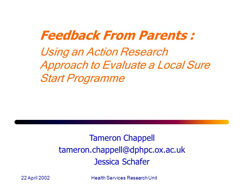 22 April 2002Health Services Research Unit Feedback From Parents : Using an Action Research Approach to Evaluate a Local Sure Start Programme Tameron Chappell tameron.chappell@dphpc.ox.ac.uk Jessica Schafer