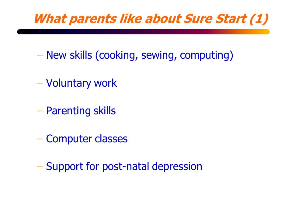 What parents like about Sure Start (1) –New skills (cooking, sewing, computing) –Voluntary work –Parenting skills –Computer classes –Support for post-natal depression