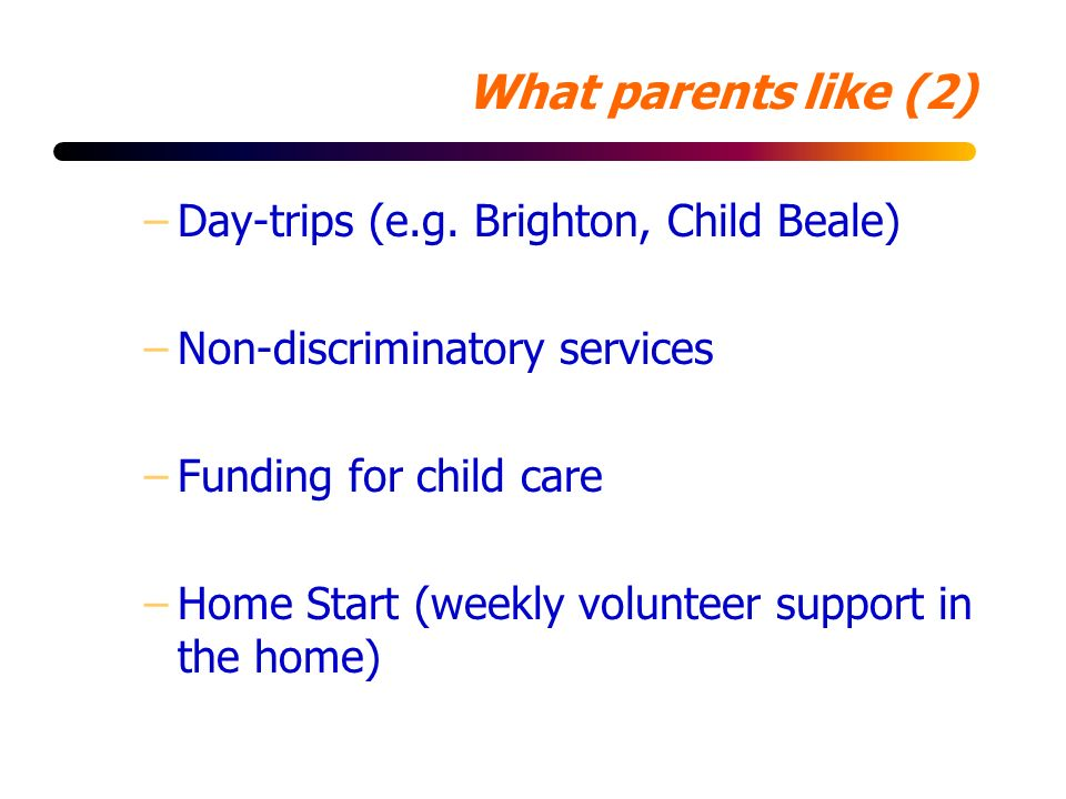 What parents like (2) –Day-trips (e.g. Brighton, Child Beale) –Non-discriminatory services –Funding for child care –Home Start (weekly volunteer suppo