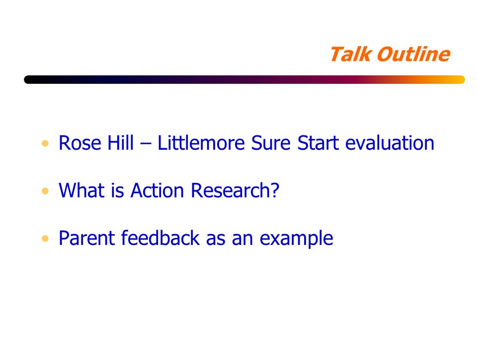 Talk Outline Rose Hill – Littlemore Sure Start evaluation What is Action Research.
