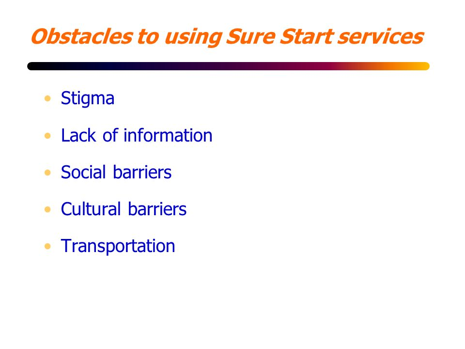 Obstacles to using Sure Start services Stigma Lack of information Social barriers Cultural barriers Transportation