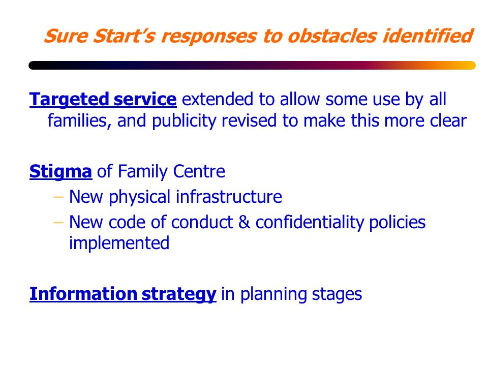 Sure Starts responses to obstacles identified Targeted service extended to allow some use by all families, and publicity revised to make this more clear Stigma of Family Centre –New physical infrastructure –New code of conduct & confidentiality policies implemented Information strategy in planning stages