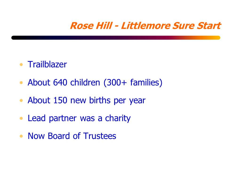 Rose Hill - Littlemore Sure Start Trailblazer About 640 children (300+ families) About 150 new births per year Lead partner was a charity Now Board of