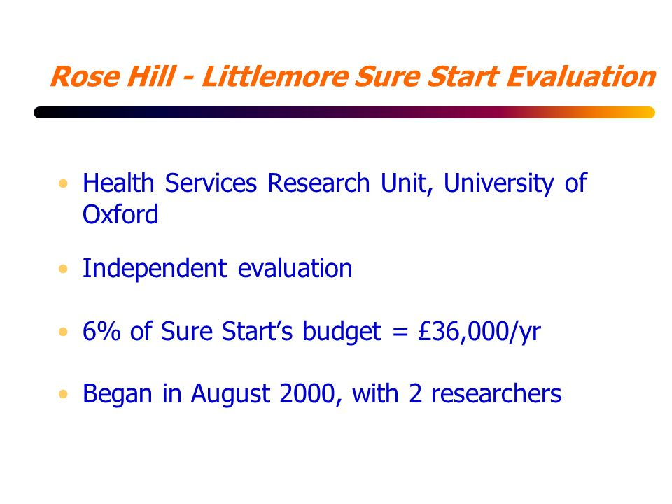 Rose Hill - Littlemore Sure Start Evaluation Health Services Research Unit, University of Oxford Independent evaluation 6% of Sure Starts budget = £36